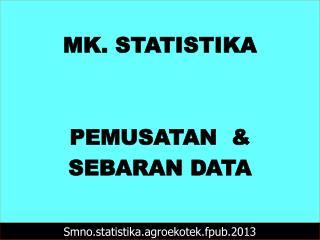 MK. STATISTIKA PEMUSATAN   &  SEBARAN DATA