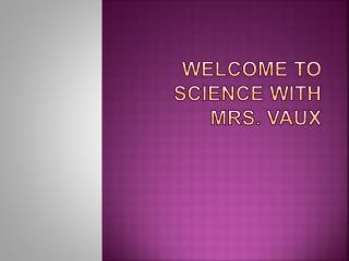 Welcome to science with  M rs.  vaux