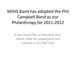 MSHS Band has adopted the Phil Campbell Band as our Philanthropy for 2011-2012