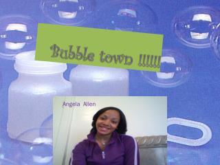 Bubble town !!!!!!