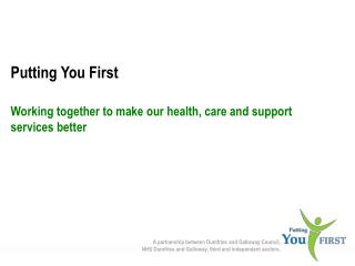 Putting You First Working together to make our health, care and support services better