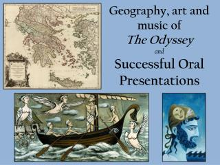 Geography, art and music of The Odyssey and Successful Oral Presentations