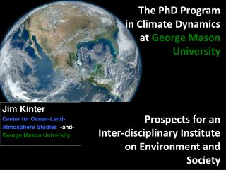 Jim Kinter Center for Ocean-Land - Atmosphere  Studies  -and- George Mason University