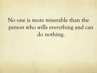 No  one is more miserable than the person who wills everything and can do nothing.