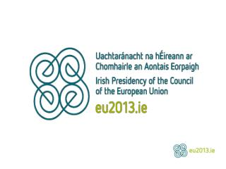 Irish Presidency of the  Council of the European Union January 1 st  – June 30 th  2013