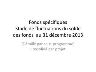 Fonds spécifiques  Stade de fluctuations du  solde des  fonds  au 31 décembre 2013