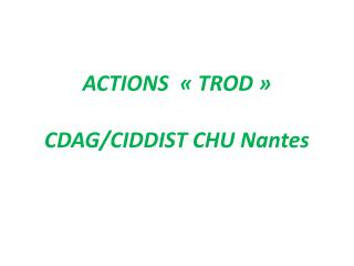 ACTIONS  «TROD» CDAG/CIDDIST CHU Nantes