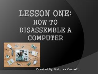 Lesson One: How to disassemble a computer