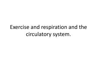 Exercise and respiration and the circulatory system.