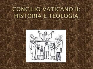 CONCÍLIO VATICANO II: História e Teologia
