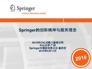 Springer 的创新精神与服务理念 2010 年 CALIS 第八届培训周 中山大学 广州 Springer 中国区销售总监 崔晓莹 2010 年 5 月 11 日
