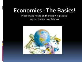 Economics : The Basics! Please take notes on the following slides  in your Business notebook