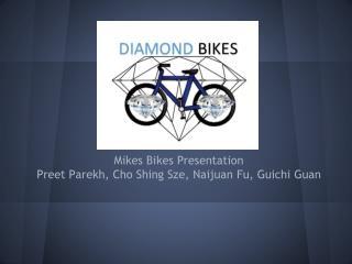 Mikes Bikes Presentation Preet  Parekh ,  Cho  Shing Sze ,  Naijuan Fu ,  Guichi  Guan