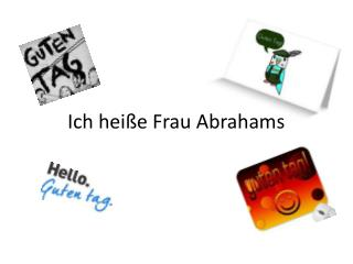 Ich heiße  Frau Abrahams
