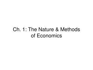 Ch. 1: The Nature & Methods  of Economics