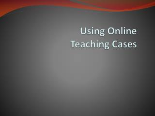 Using Online  Teaching  Cases