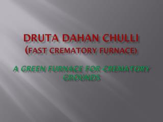 DRUTA DAHAN CHULLI ( fast crematory furnace) A GREEN FURNACE FOR CREMATORY GROUNDS