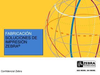 FABRICACIÓN Soluciones  de  impresión  Zebra ®