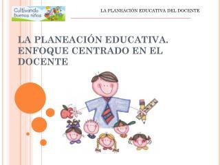 LA PLANEACIÓN EDUCATIVA. ENFOQUE CENTRADO EN EL DOCENTE