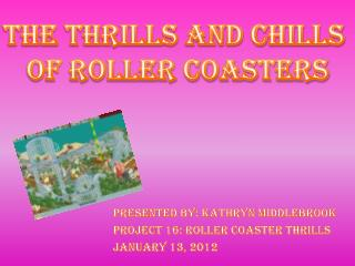 Presented by: Kathryn  Middlebrook Project 16: Roller Coaster Thrills  January 13, 2012