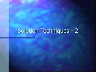 Solution Techniques - 2