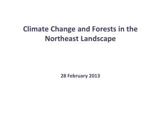 Climate Change and Forests in the Northeast Landscape 28 February 2013