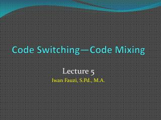 Code Switching�Code Mixing