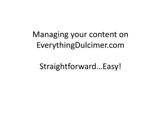 Managing your content on  EverythingDulcimer.com Straightforward…Easy!