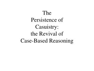 The  Persistence of  Casuistry: the Revival of  Case-Based Reasoning