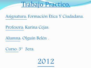 Trabajo  Practico. Asignatura:  Formación Ética Y Ciudadana. Profesora:  Karina Cejas.