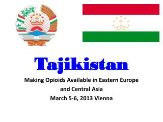 Tajikistan Making  Opioids Available in Eastern Europe  and Central Asia March 5-6, 2013 Vienna
