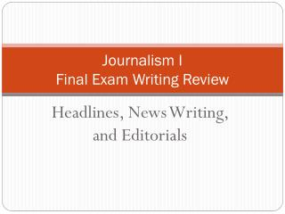 Journalism I  Final Exam Writing Review
