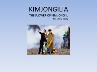 KIMJONGILIA THE FLOWER OF KIM JONG IL                                             By: Emily Berry