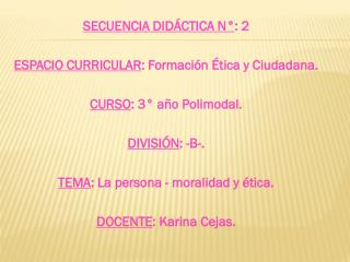 SECUENCIA DIDÁCTICA N° : 2 ESPACIO CURRICULAR : Formación Ética y Ciudadana.