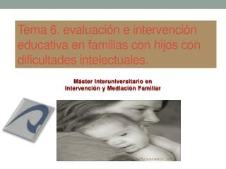 Tema 6. evaluación e intervención educativa en familias con hijos con dificultades intelectuales.
