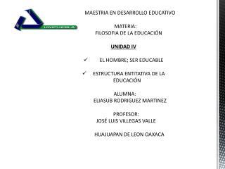 MAESTRIA EN DESARROLLO EDUCATIVO    MATERIA:         FILOSOFIA DE LA EDUCACIÓN UNIDAD IV