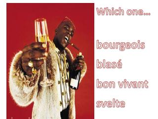Which one… bourgeois b lasé b on vivant s velte