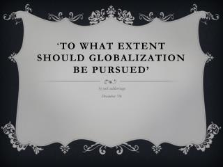 ' TO WHAT EXTENT SHOULD GLOBALIZATION BE PURSUED'
