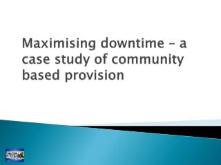 Maximising downtime – a case study of community based provision