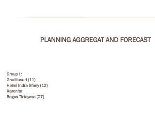 PLANNING AGGREGAT AND FORECAST Group I : Graditasari  (11) Helmi Indra Irfany  (12) Karenita