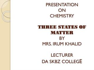 PRESENTATION ON CHEMISTRY THREE STATES OF MATTER BY MRS. IRUM KHALID LECTURER DA SKBZ COLLEG E