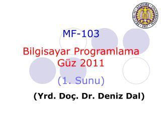 MF-10 3 Bilgisayar Programlama    Güz 2011 ( 1 .  Sunu ) ( Yrd . Do ç . Dr.  Deniz  Dal)