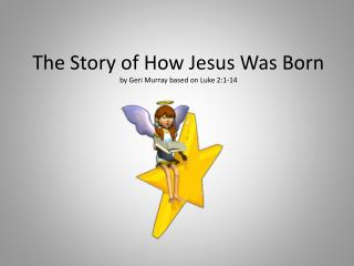 The Story of How Jesus Was Born by Geri Murray based on Luke 2:1-14