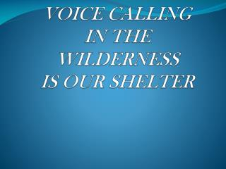 VOICE CALLING   IN THE  WILDERNESS IS OUR SHELTER
