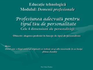 Educatie tehnologica Modulul: Domenii profesionale  Profesiunea adecvata pentru  tipul tau de personalitate Cele 4 dimen