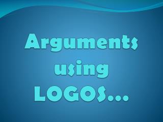 Arguments using LOGOS …