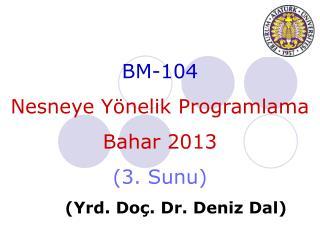 BM-104 Nesneye Yönelik Programlama Bahar 201 3 ( 3 .  Sunu ) ( Yrd . Do ç . Dr.  Deniz  Dal)