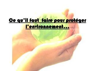 Ce qu'il faut   faire pour  prot éger l'environnement …