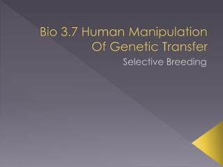 Bio 3.7 Human Manipulation Of Genetic Transfer