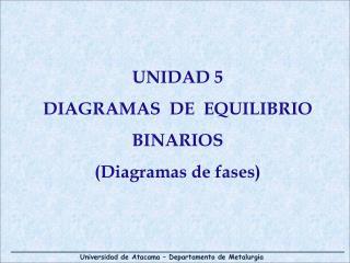 UNIDAD 5 DIAGRAMAS  DE  EQUILIBRIO BINARIOS  Diagramas de fases